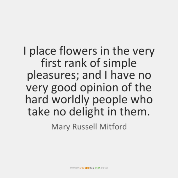 I place flowers in the very first rank of simple pleasures; and ...