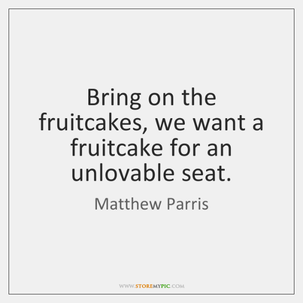 Bring on the fruitcakes, we want a fruitcake for an unlovable seat.