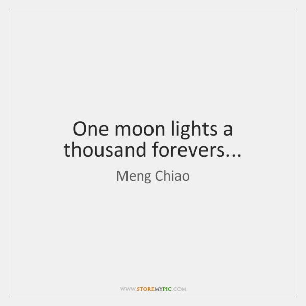 One moon lights a thousand forevers...