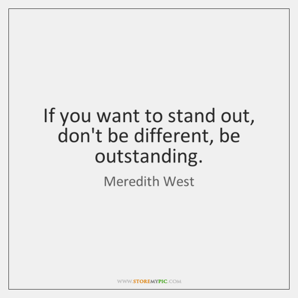 If you want to stand out, don't be different, be outstanding.