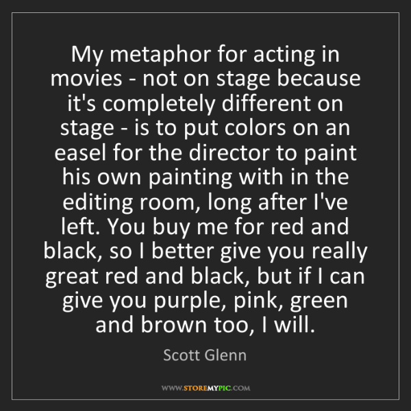 Scott Glenn: My metaphor for acting in movies - not on stage because...