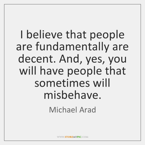 I believe that people are fundamentally are decent. And, yes, you will ...