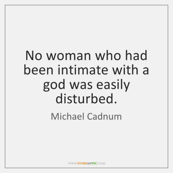 No woman who had been intimate with a god was easily disturbed.