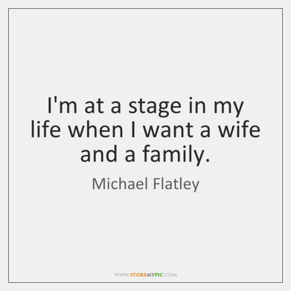I'm at a stage in my life when I want a wife ...