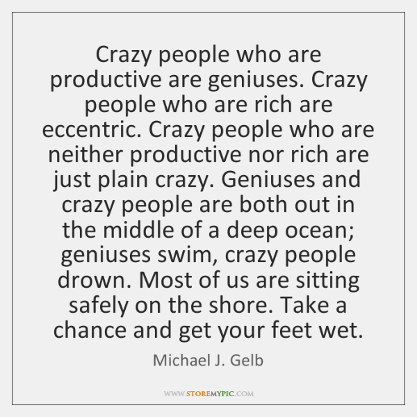 Crazy people who are productive are geniuses. Crazy people who are rich ...