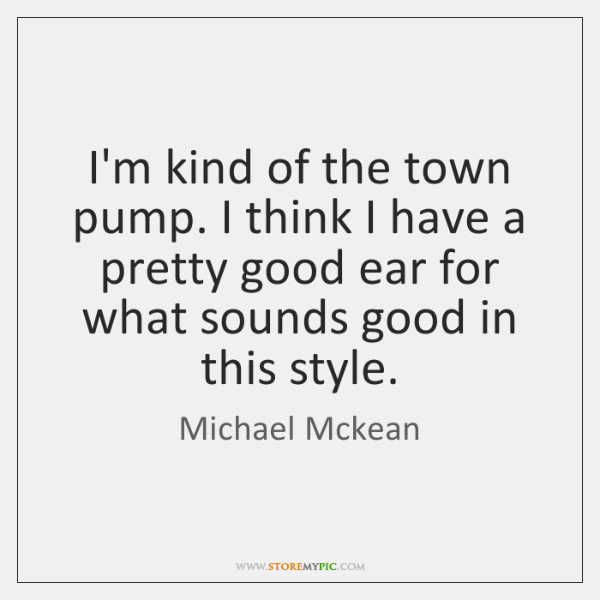 I'm kind of the town pump. I think I have a pretty ...