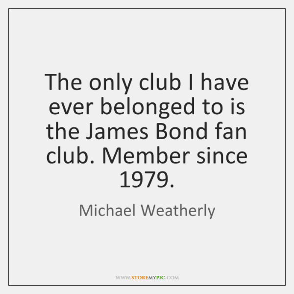 The only club I have ever belonged to is the James Bond ...
