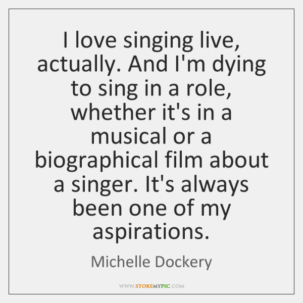 I love singing live, actually. And I'm dying to sing in a ...