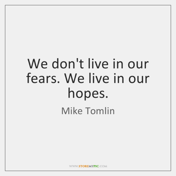 We don't live in our fears. We live in our hopes.