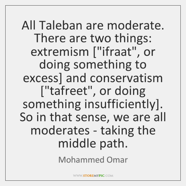 All Taleban are moderate. There are two things: extremism [