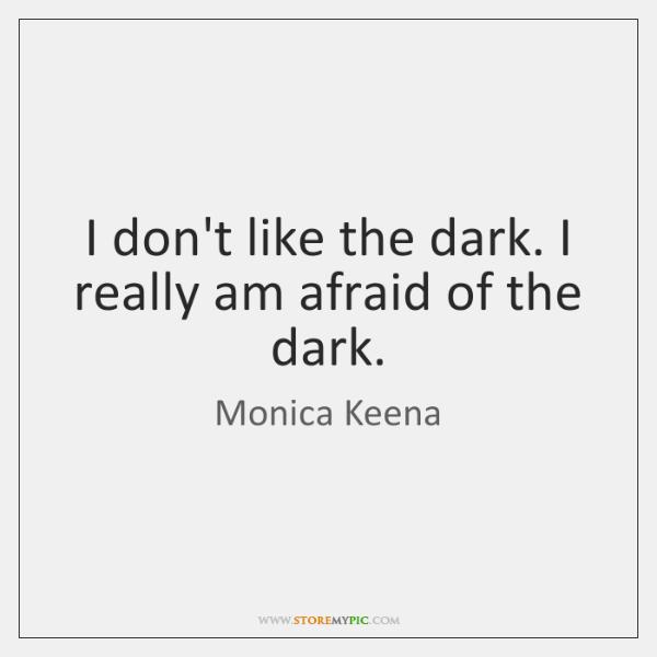 I don't like the dark. I really am afraid of the dark.