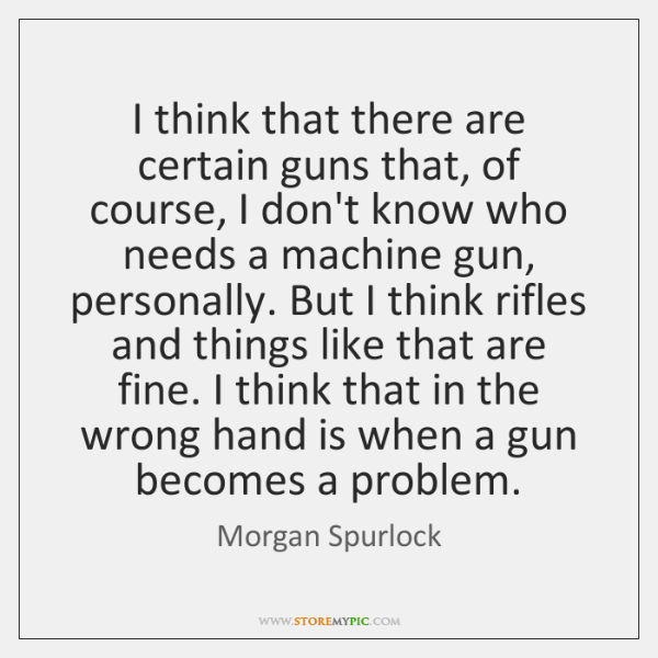 I think that there are certain guns that, of course, I don't ...