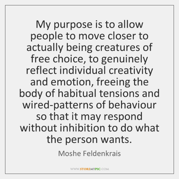 My purpose is to allow people to move closer to actually being ...