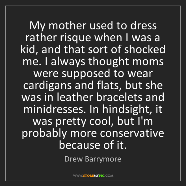 Drew Barrymore: My mother used to dress rather risque when I was a kid,...