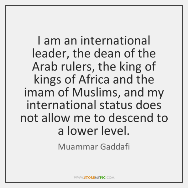 I am an international leader, the dean of the Arab rulers, the ...
