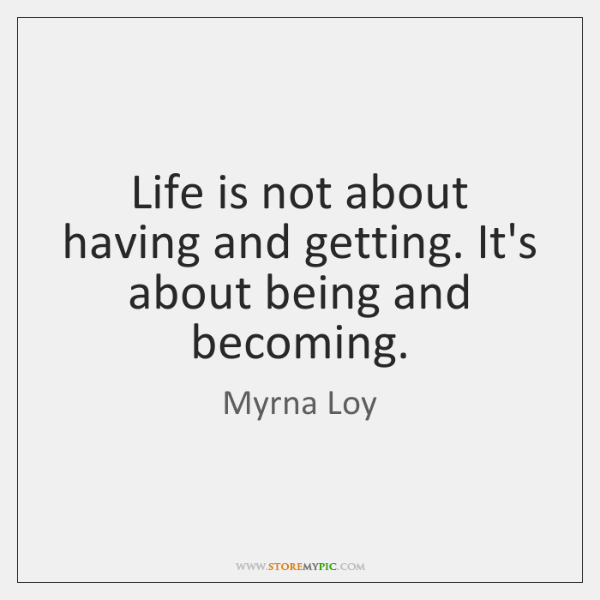 Life is not about having and getting. It's about being and becoming.