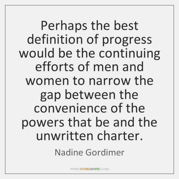 Perhaps the best definition of progress would be the continuing efforts of ...