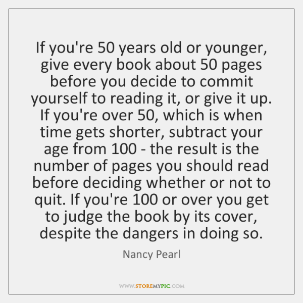 If you're 50 years old or younger, give every book about 50 pages before ...