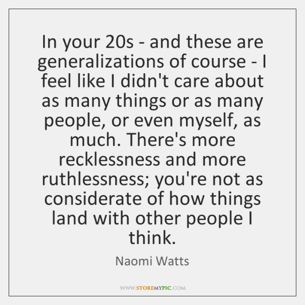 In your 20s - and these are generalizations of course - I ...