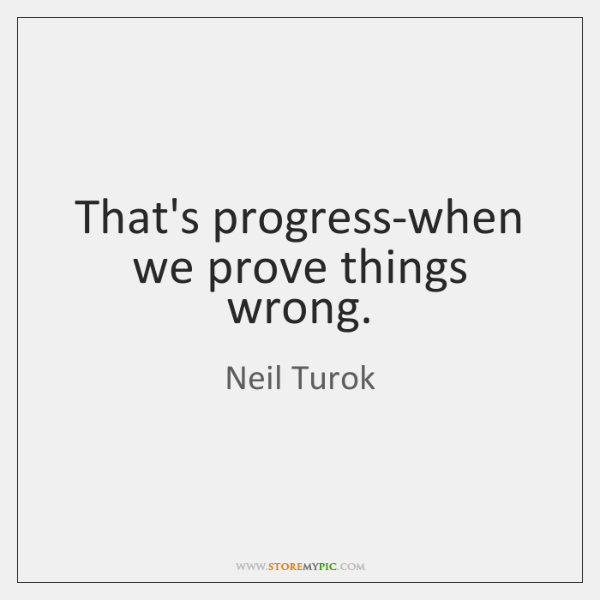 That's progress-when we prove things wrong.