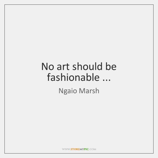 No art should be fashionable ...