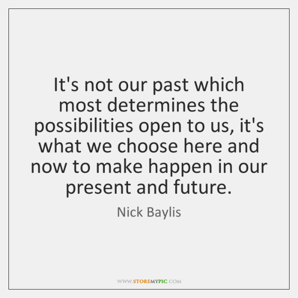 It's not our past which most determines the possibilities open to us, ...