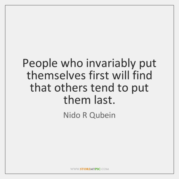 People who invariably put themselves first will find that others tend to ...