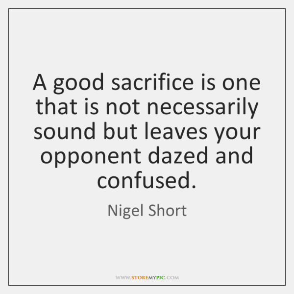 A good sacrifice is one that is not necessarily sound but leaves ...