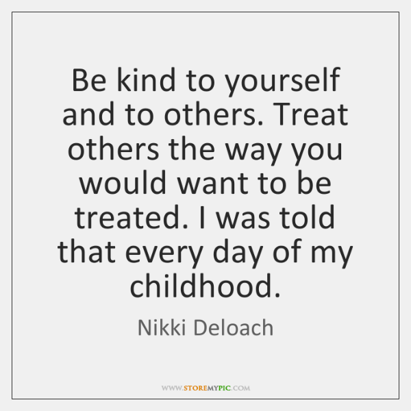 Be kind to yourself and to others. Treat others the way you ...