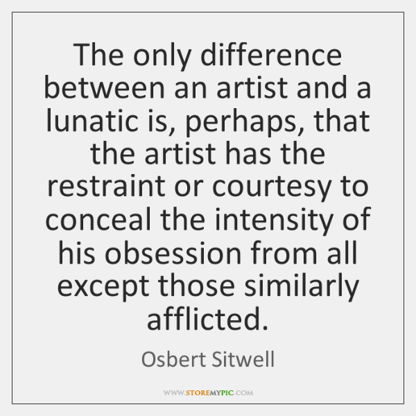 The only difference between an artist and a lunatic is, perhaps, that ...