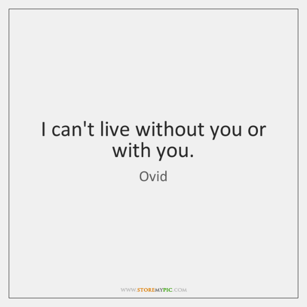 I can't live without you or with you.