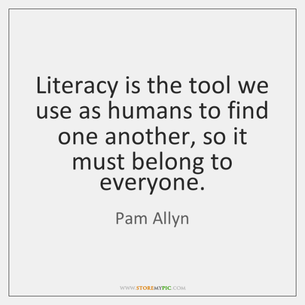 Literacy is the tool we use as humans to find one another, ...