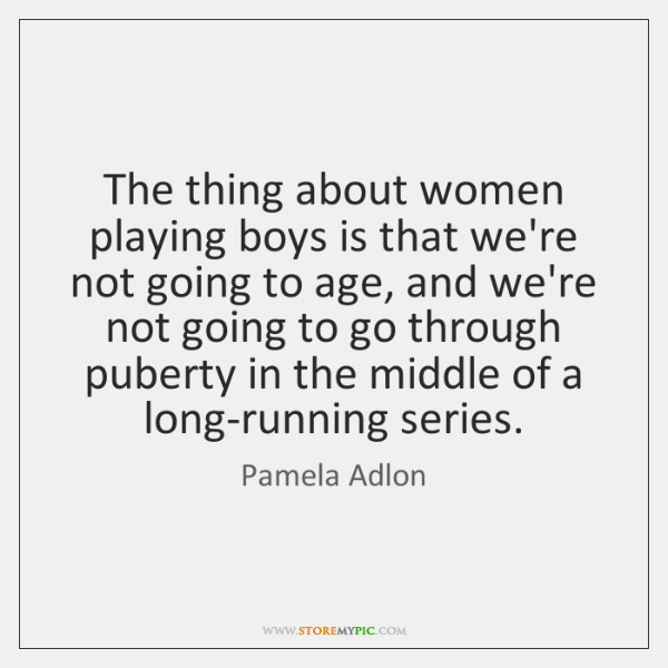 The thing about women playing boys is that we're not going to ...