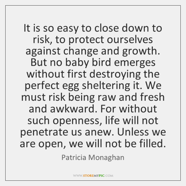 It is so easy to close down to risk, to protect ourselves ...