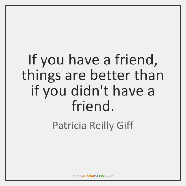 If you have a friend, things are better than if you didn't ...