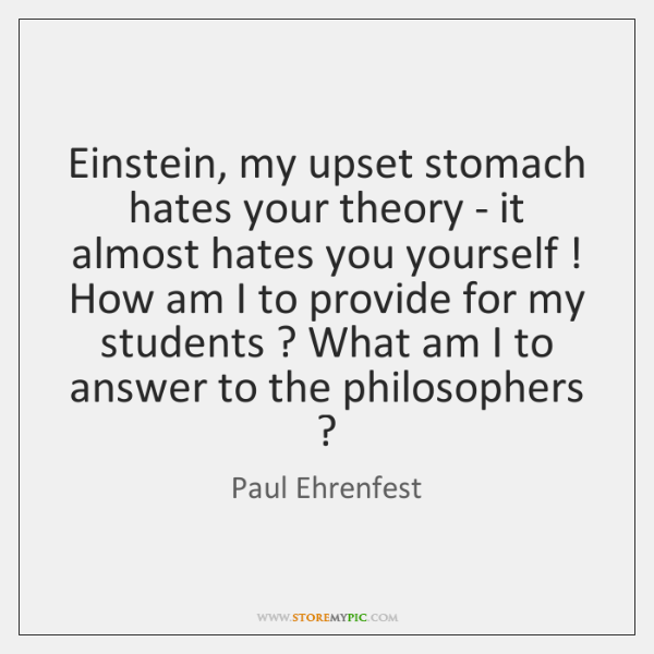 Einstein, my upset stomach hates your theory - it almost hates you ...
