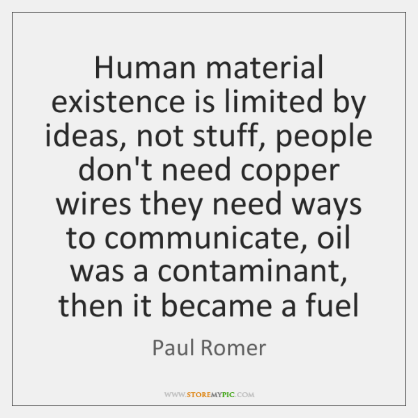 Human material existence is limited by ideas, not stuff, people don't need ...