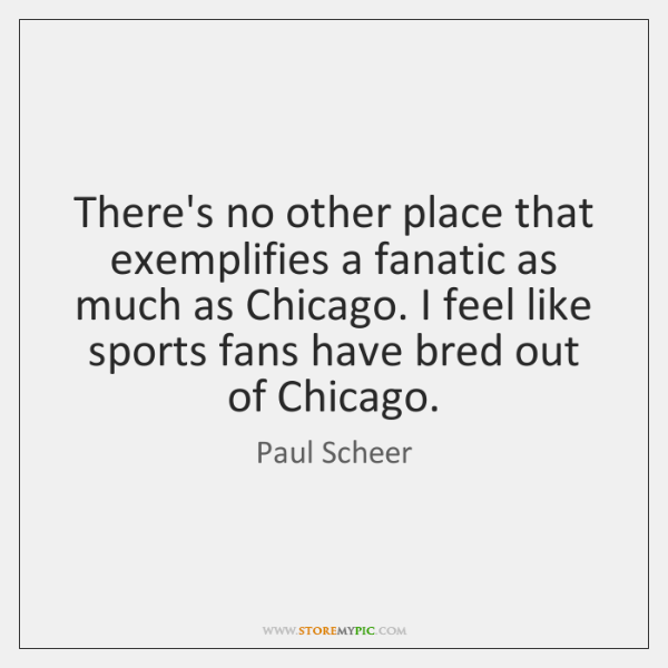 There's no other place that exemplifies a fanatic as much as Chicago. ...