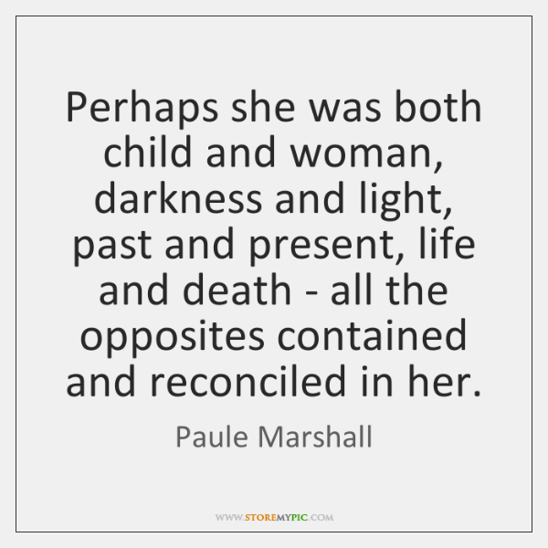 Perhaps she was both child and woman, darkness and light, past and ...