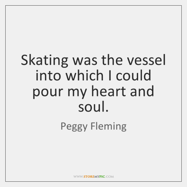 Skating was the vessel into which I could pour my heart and ...