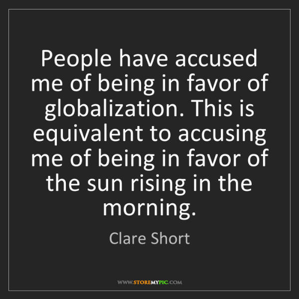 Clare Short: People have accused me of being in favor of globalization....