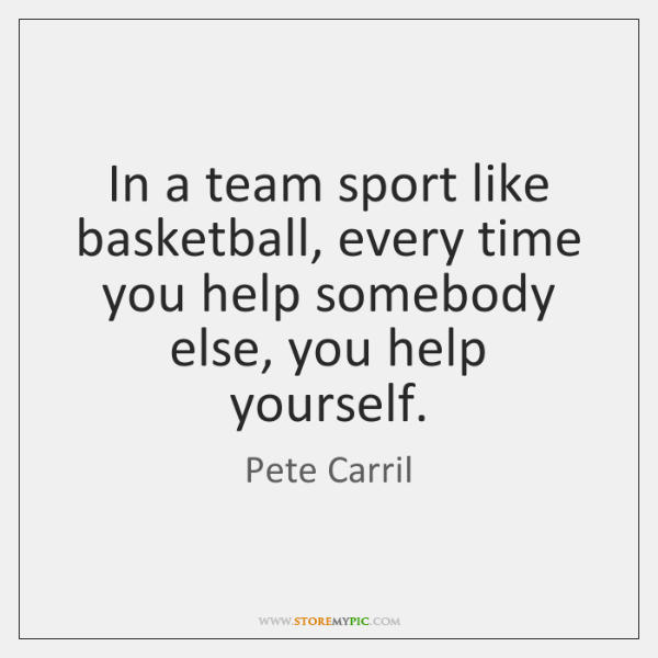 In a team sport like basketball, every time you help somebody else, ...