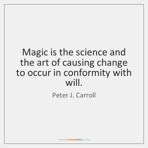 Magic is the science and the art of causing change to occur ...