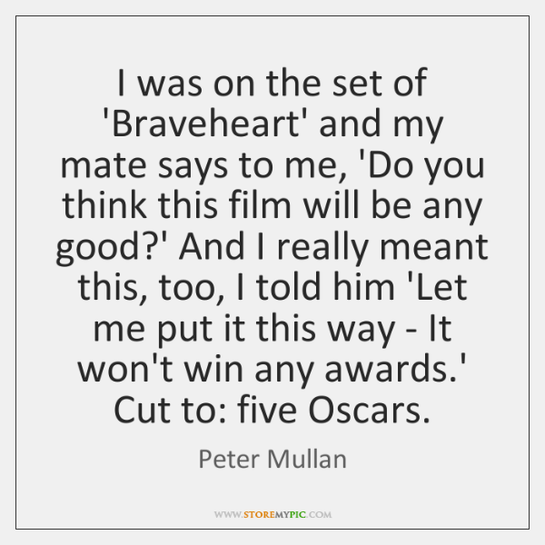 I was on the set of 'Braveheart' and my mate says to ...