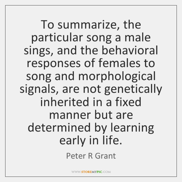 To summarize, the particular song a male sings, and the behavioral responses ...