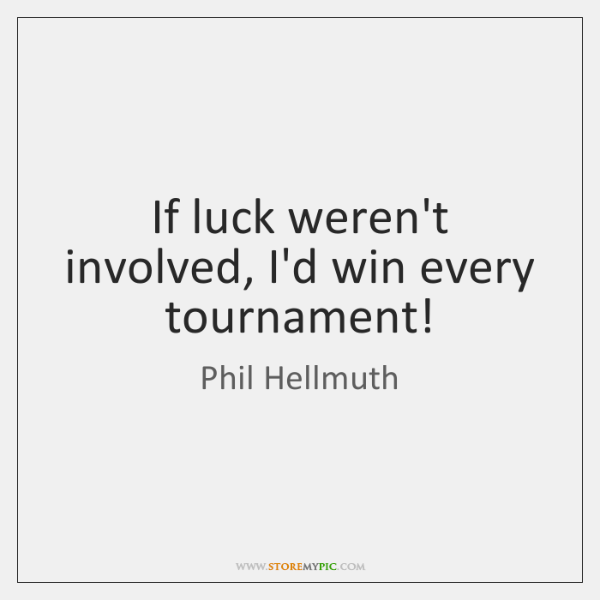 If luck weren't involved, I'd win every tournament!