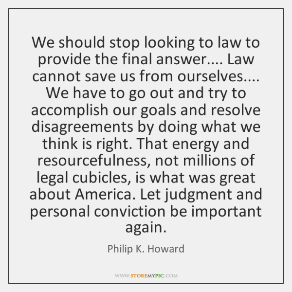 We should stop looking to law to provide the final answer.... Law ...