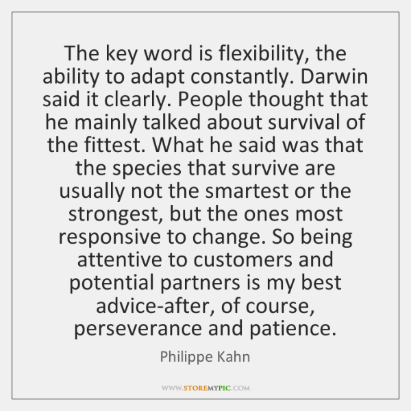 The key word is flexibility, the ability to adapt constantly. Darwin said ...