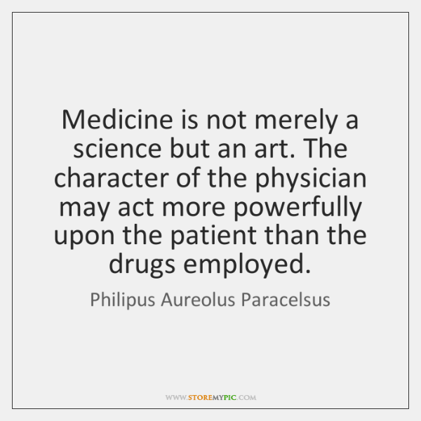 Medicine is not merely a science but an art. The character of ...