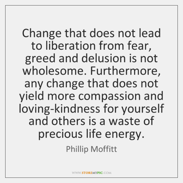 Change that does not lead to liberation from fear, greed and delusion ...